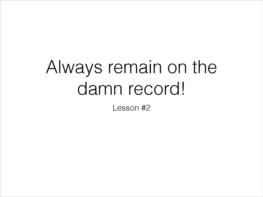Always remain on the damn record! Lesson #2
