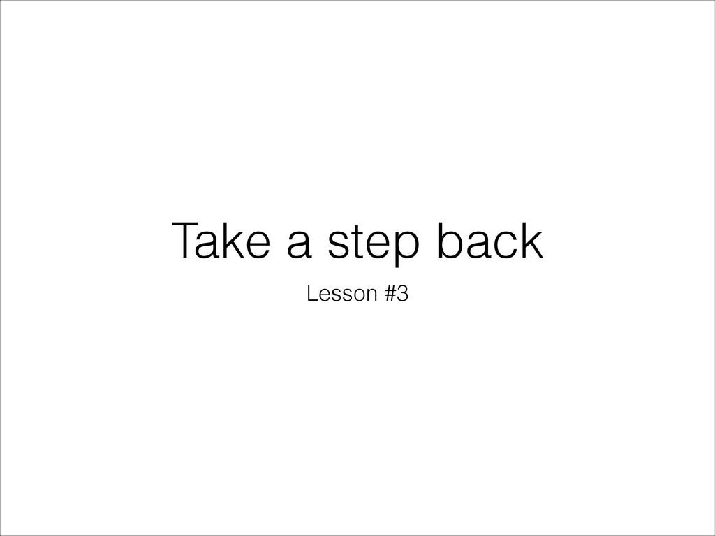 Take a step back Lesson #3