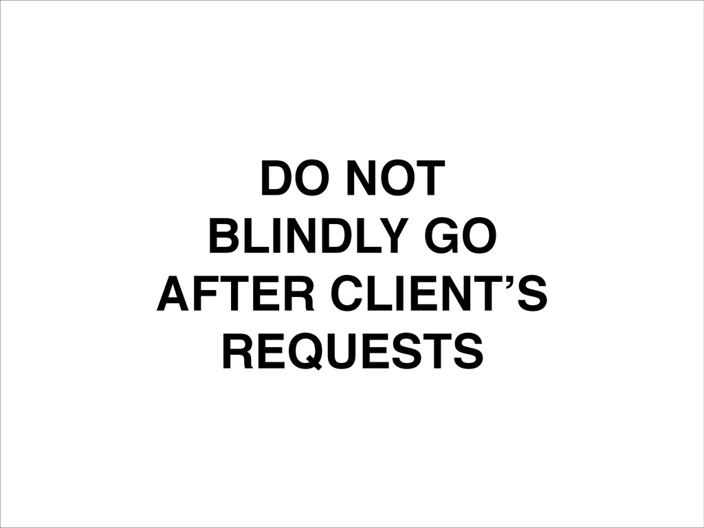 DO NOT! BLINDLY GO! AFTER CLIENT'S! REQUESTS