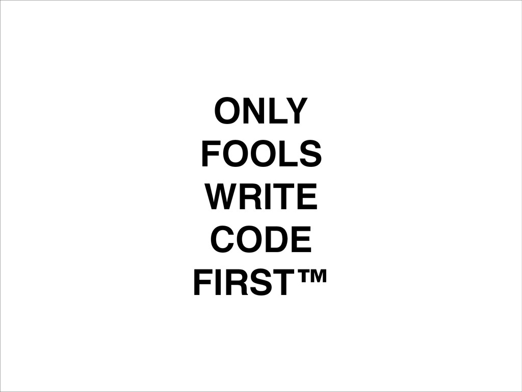 ONLY! FOOLS! WRITE! CODE! FIRST™