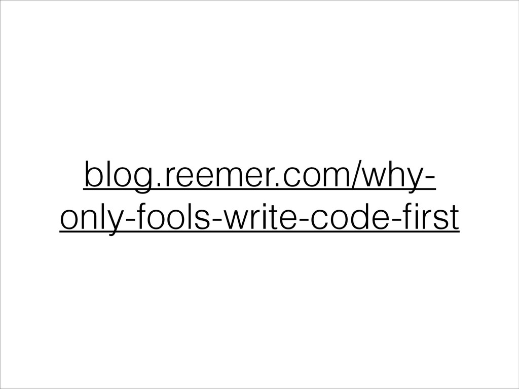 blog.reemer.com/why- only-fools-write-code-first