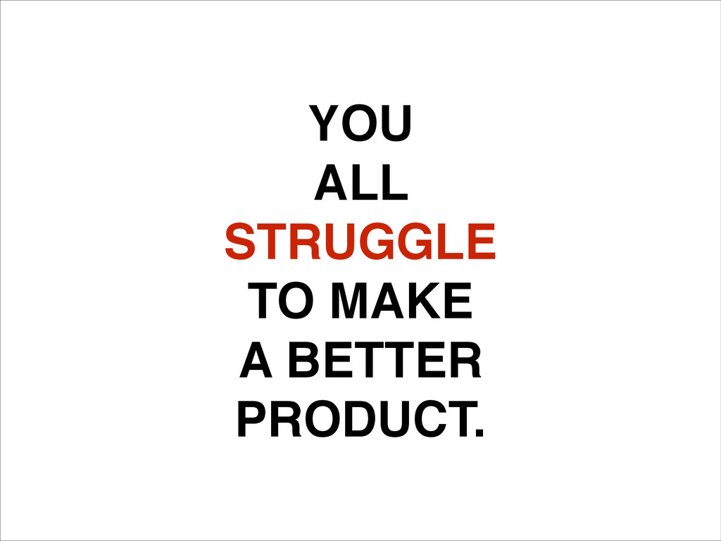 YOU! ALL ! STRUGGLE! TO MAKE! A BETTER! PRODUCT.