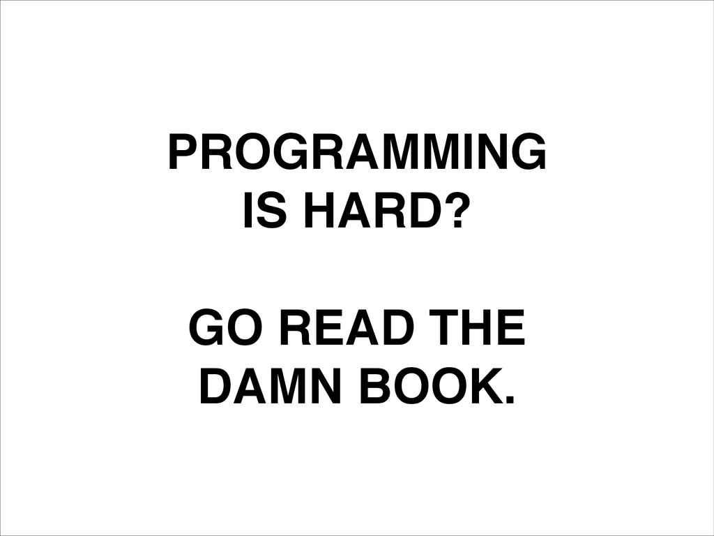 PROGRAMMING! IS HARD?! ! GO READ THE! DAMN BOOK.