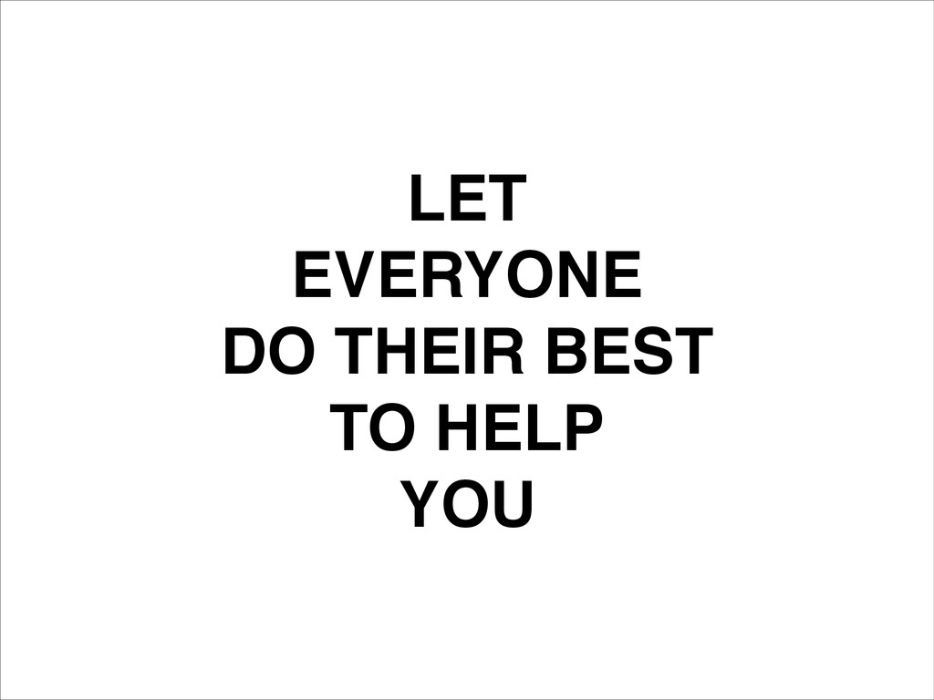 LET! EVERYONE! DO THEIR BEST! TO HELP! YOU