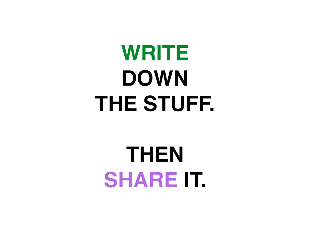 WRITE! DOWN! THE STUFF.! ! THEN! SHARE IT.