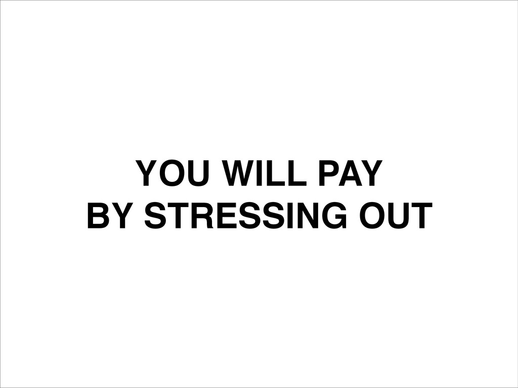 YOU WILL PAY! BY STRESSING OUT