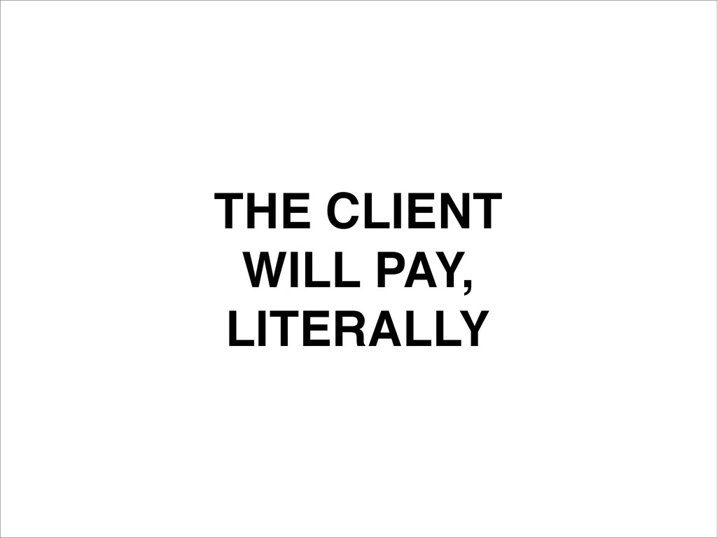 THE CLIENT! WILL PAY,! LITERALLY