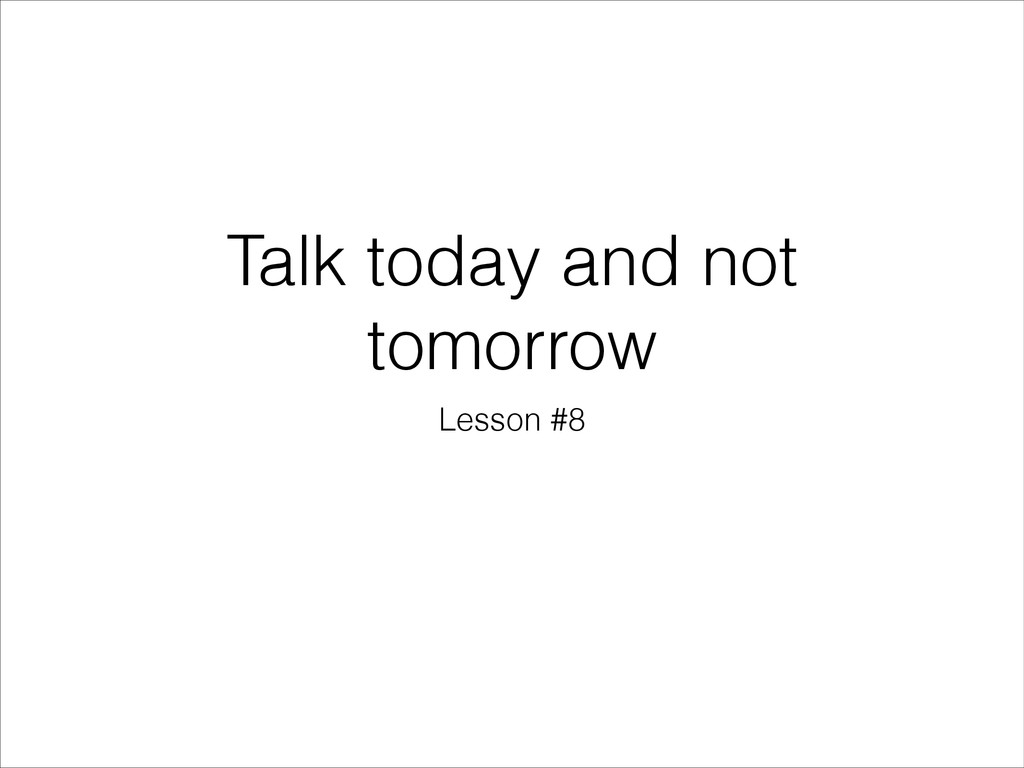 Talk today and not tomorrow Lesson #8