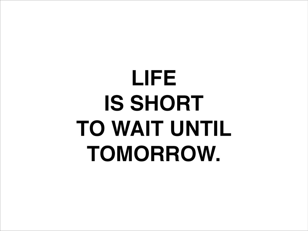 LIFE! IS SHORT! TO WAIT UNTIL! TOMORROW.