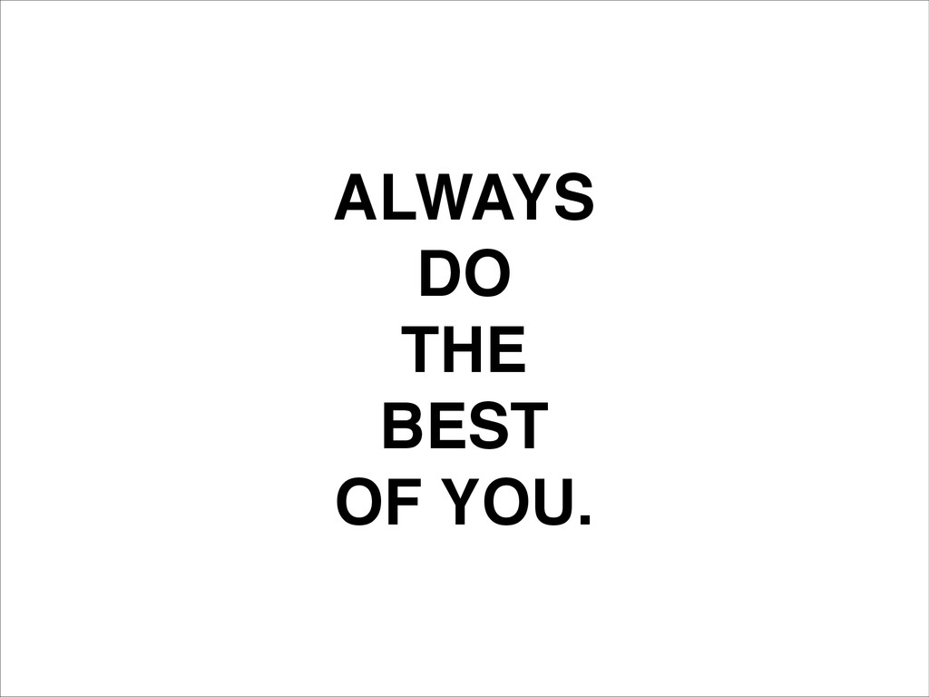 ALWAYS! DO! THE! BEST! OF YOU.