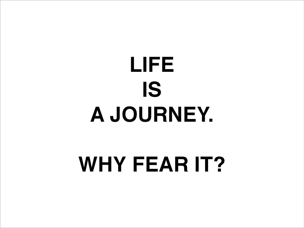 LIFE! IS! A JOURNEY.! ! WHY FEAR IT?