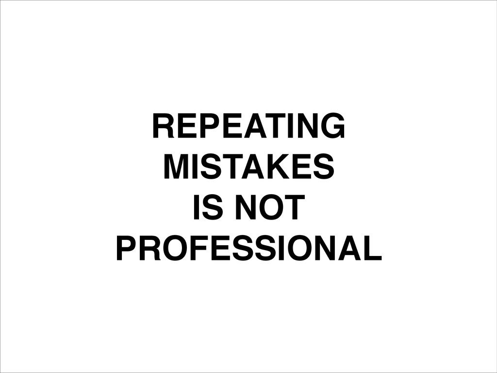 REPEATING! MISTAKES IS NOT! PROFESSIONAL