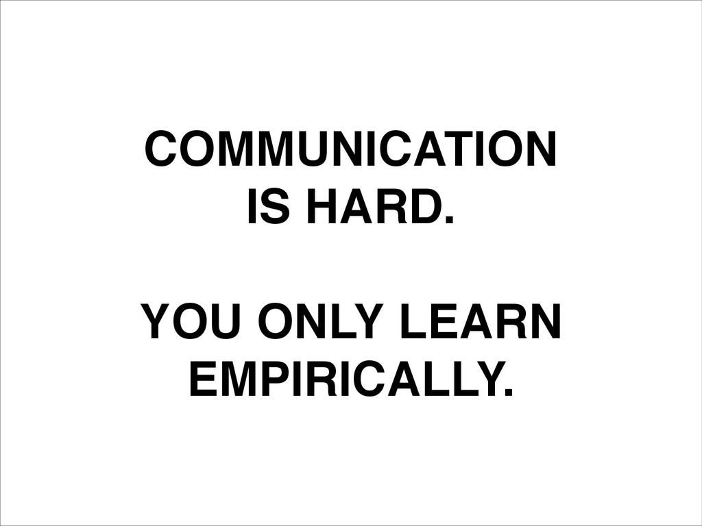 COMMUNICATION! IS HARD.! ! YOU ONLY LEARN! EMPI...