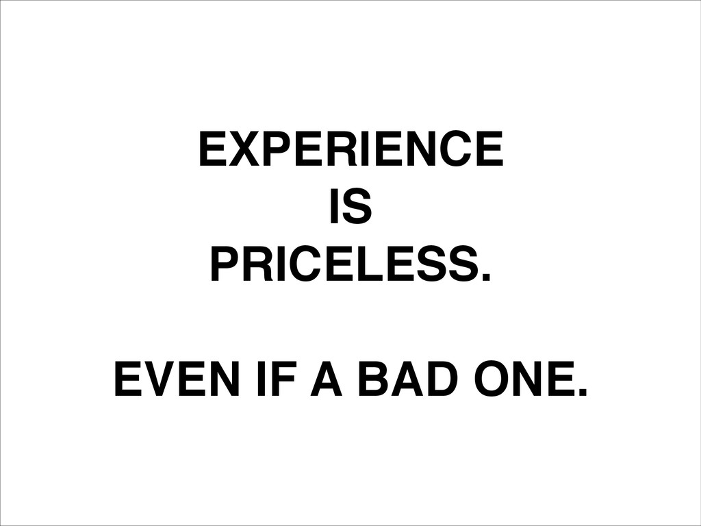 EXPERIENCE! IS! PRICELESS.! ! EVEN IF A BAD ONE.