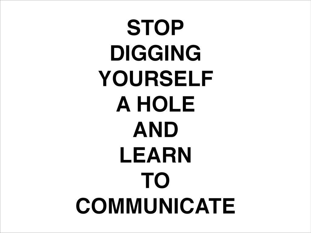 STOP! DIGGING! YOURSELF! A HOLE! AND! LEARN! TO...