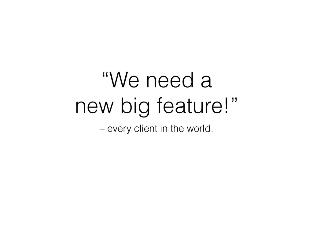 """""""We need a new big feature!"""" – every client in ..."""