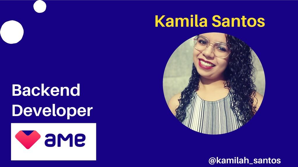 Kamila Santos Backend Developer @kamilah_santos
