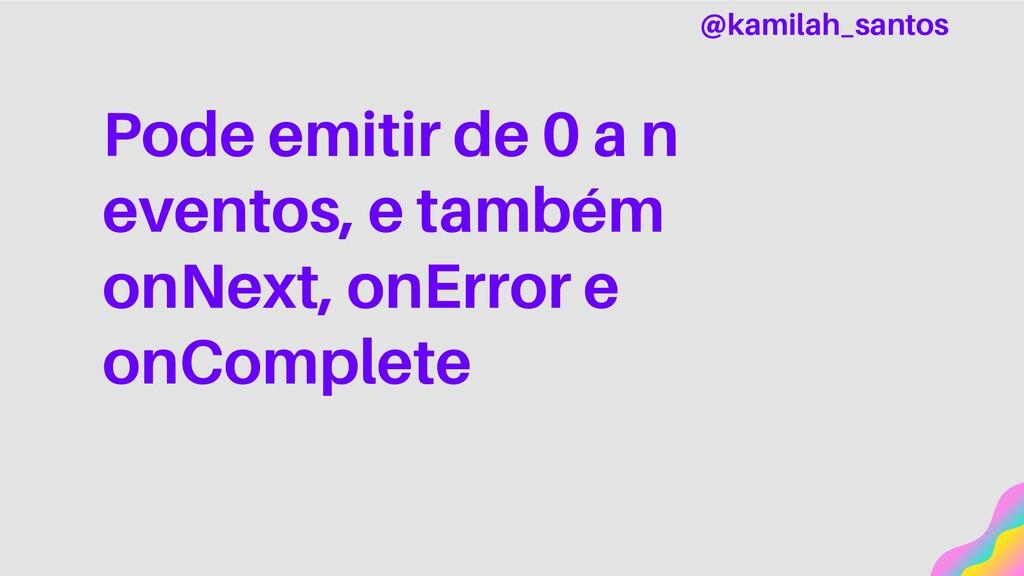 Pode emitir de 0 a n eventos, e também onNext, ...
