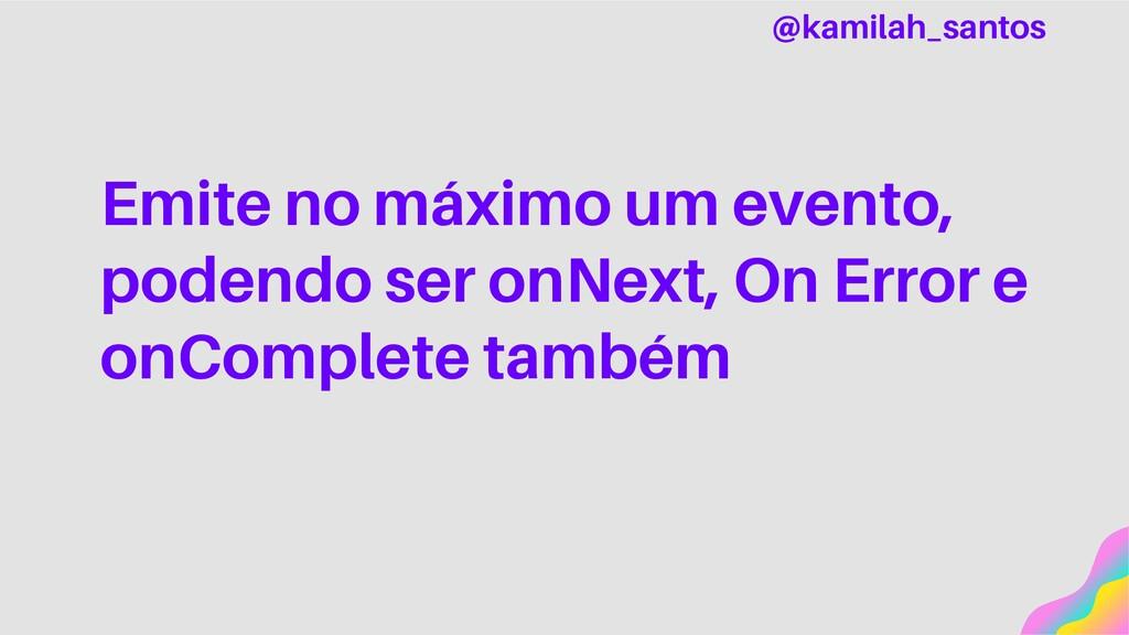 Emite no máximo um evento, podendo ser onNext, ...