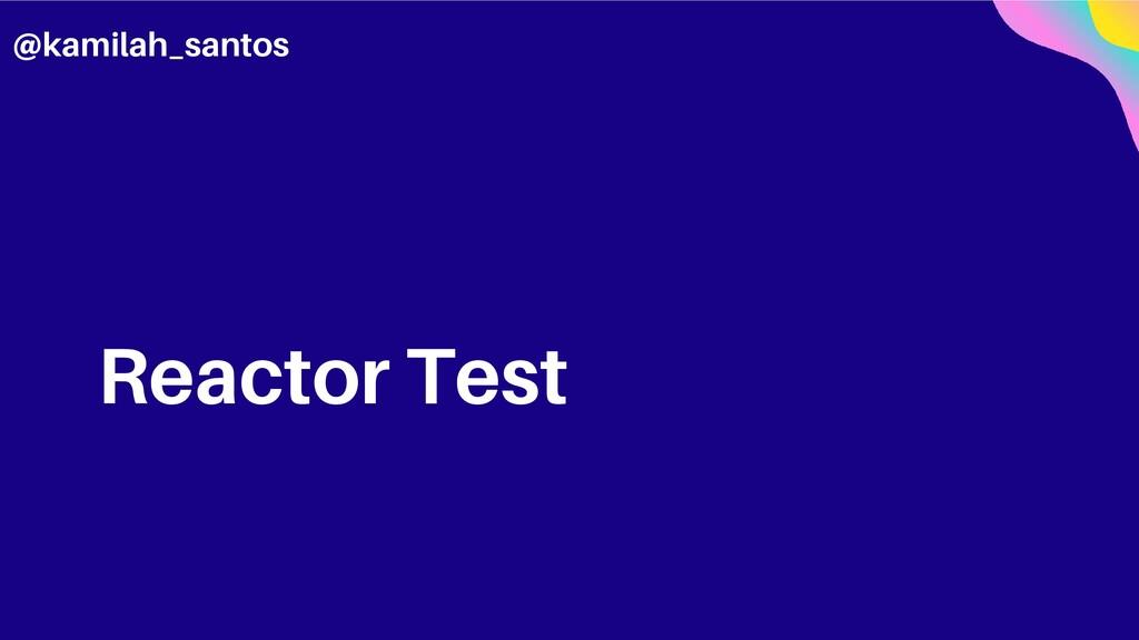 Reactor Test @kamilah_santos