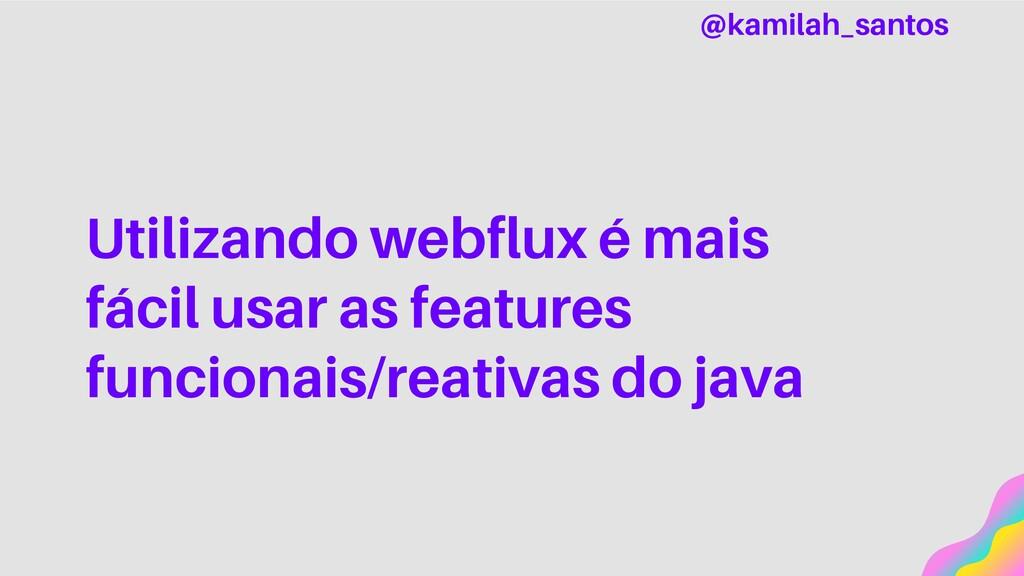 Utilizando webflux é mais fácil usar as feature...