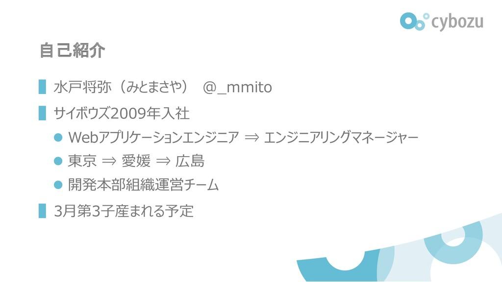自己紹介 ▌水戸将弥(みとまさや) @_mmito ▌サイボウズ2009年入社 ⚫ Webアプ...