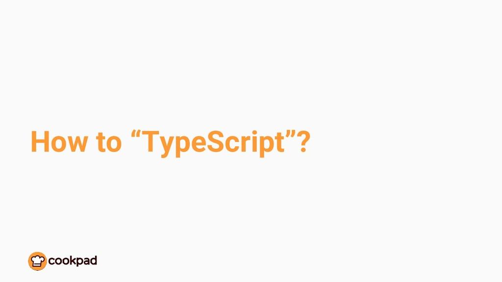 "How to ""TypeScript""?"