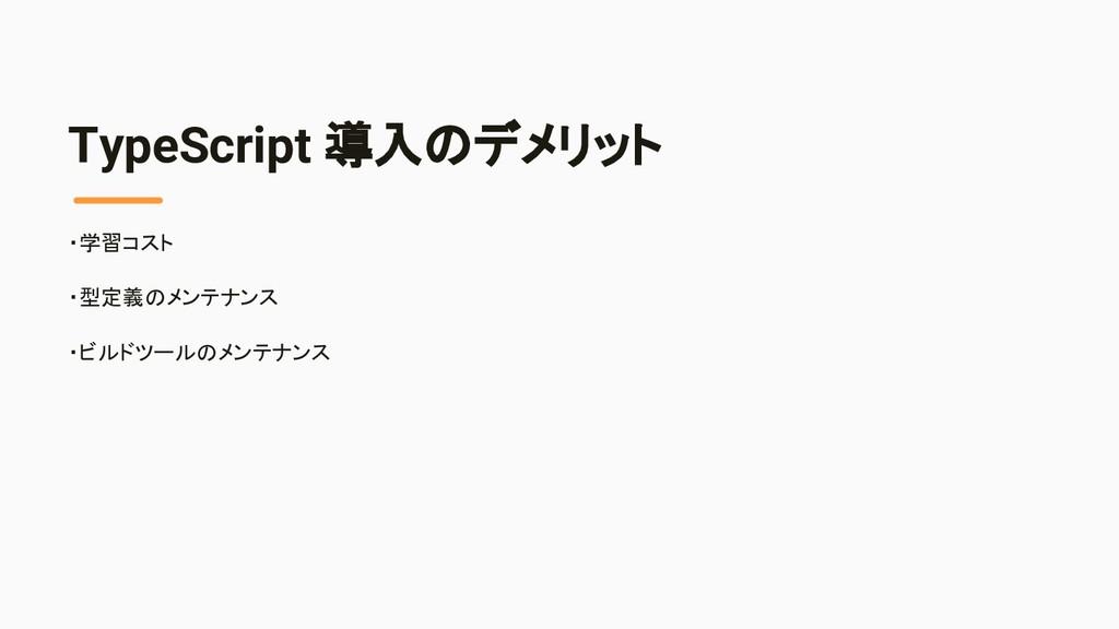 TypeScript 導入のデメリット ・学習コスト ・型定義のメンテナンス ・ビルドツールの...