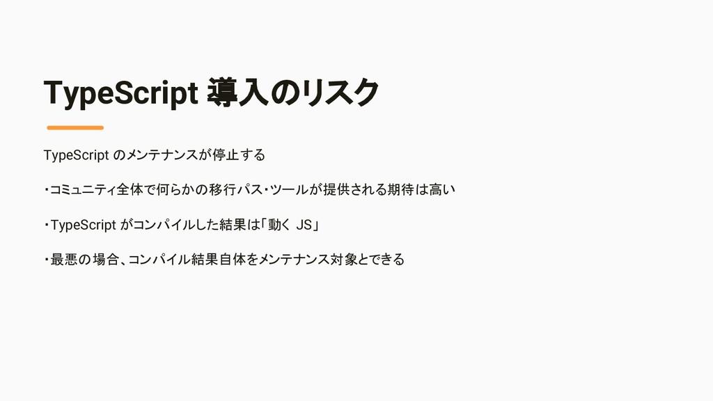 TypeScript 導入のリスク TypeScript のメンテナンスが停止する ・コミュニ...