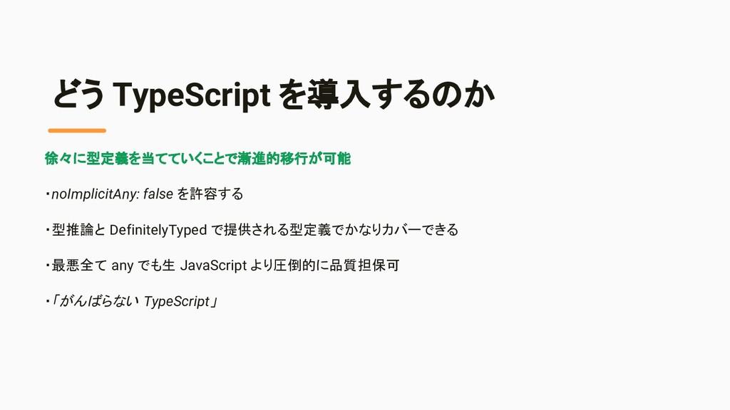 どう TypeScript を導入するのか 徐々に型定義を当てていくことで漸進的移行が可能 ・...