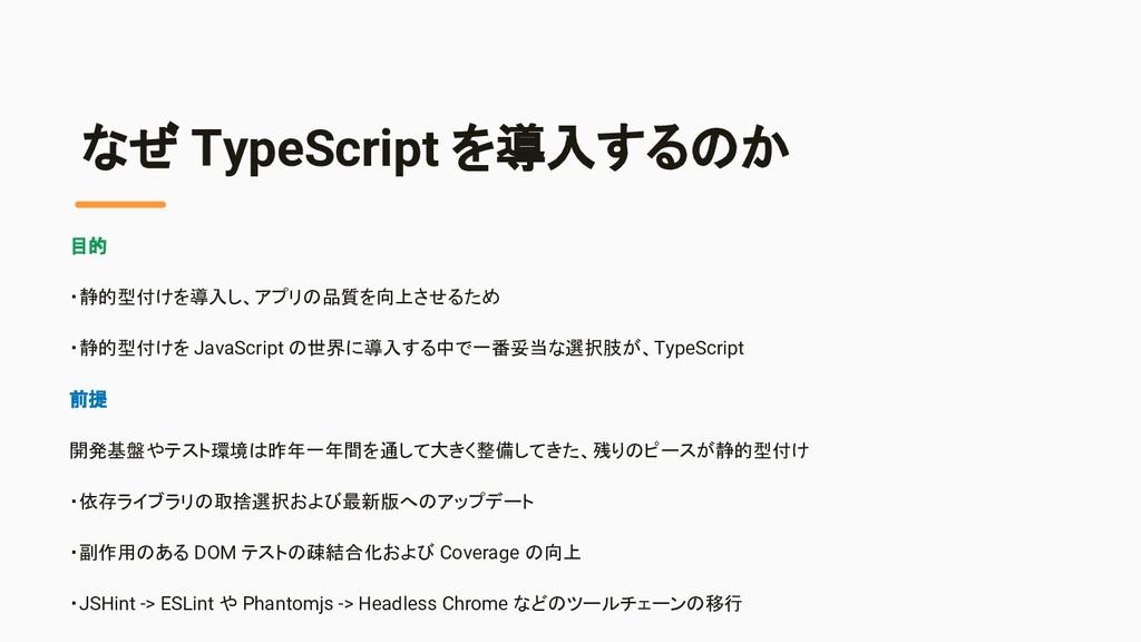 なぜ TypeScript を導入するのか 目的 ・静的型付けを導入し、アプリの品質を向上させ...