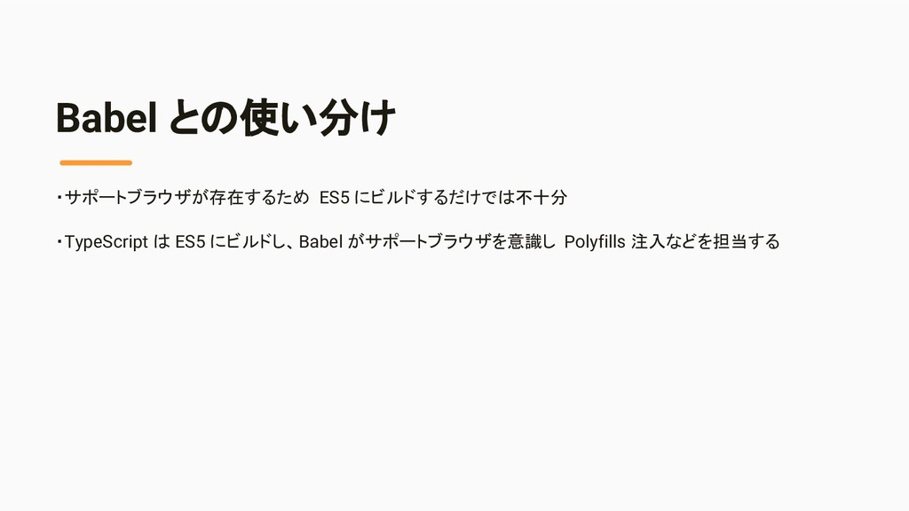 Babel との使い分け ・サポートブラウザが存在するため ES5 にビルドするだけでは不十分...