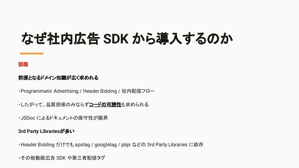 なぜ社内広告 SDK から導入するのか 課題 前提となるドメイン知識が広く求めれる ・Prog...