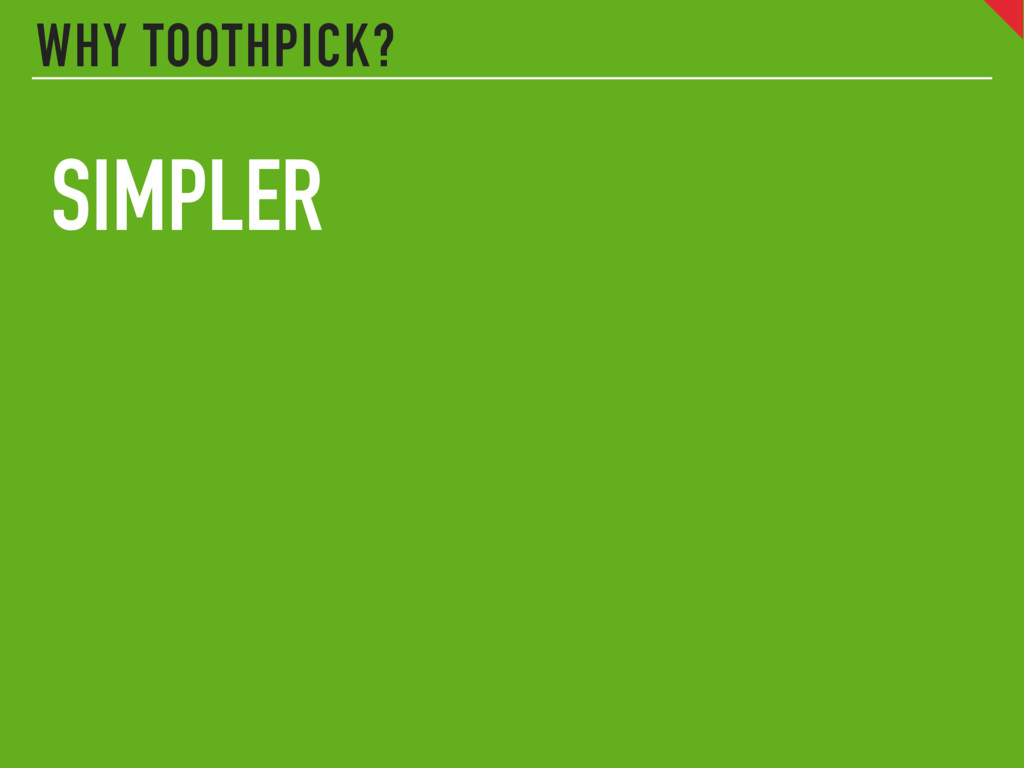 WHY TOOTHPICK? SIMPLER