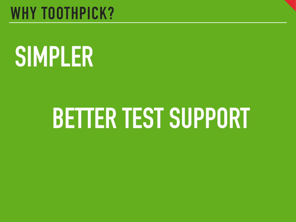 WHY TOOTHPICK? SIMPLER BETTER TEST SUPPORT