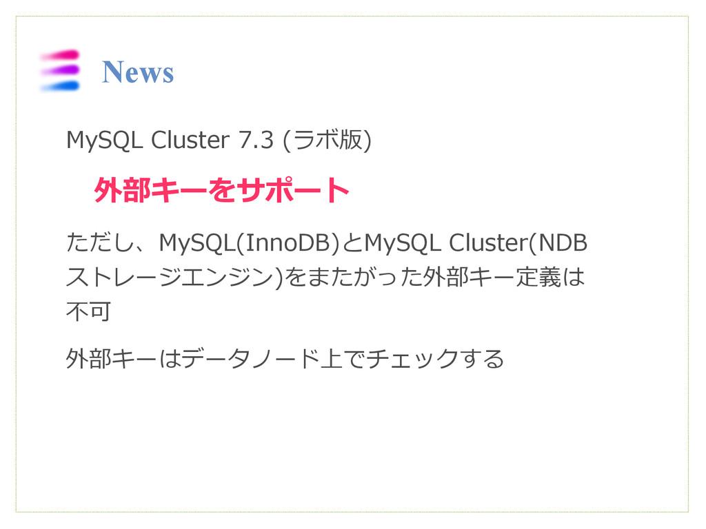 News MySQL Cluster 7.3 (ラボ版)  外部キーをサポート ただし、MyS...