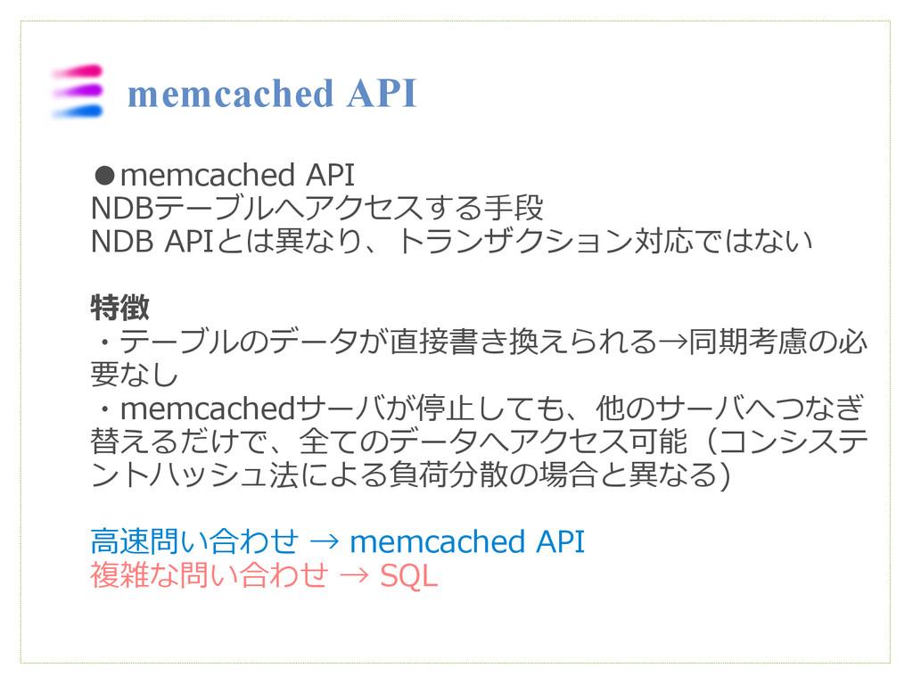 ●memcached API NDBテーブルへアクセスする手段 NDB APIとは異なり、トラ...