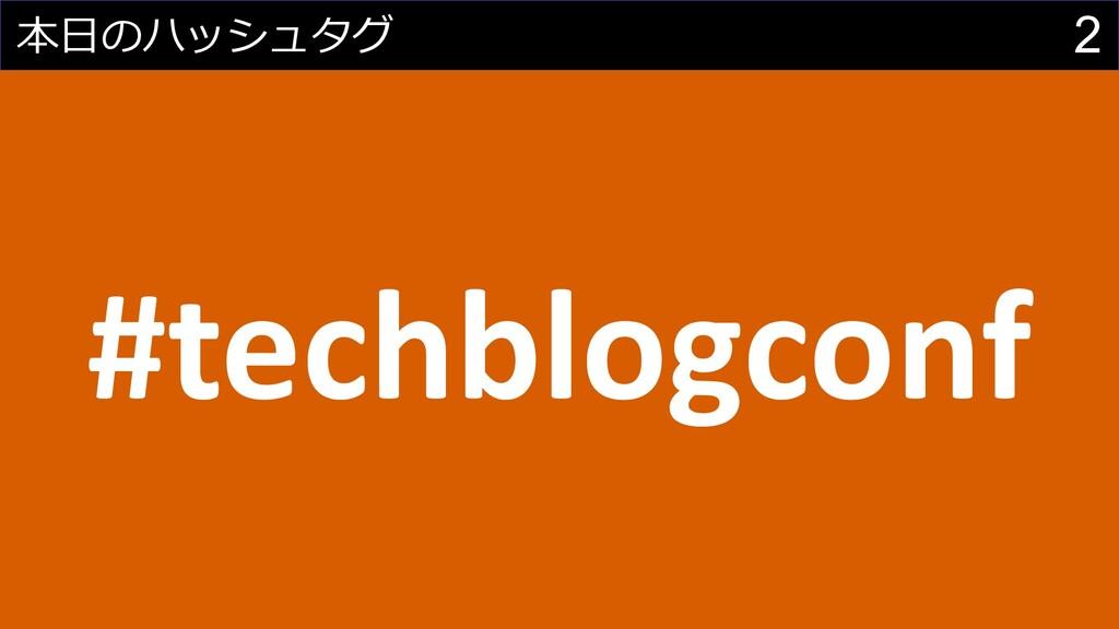 2 本⽇のハッシュタグ #techblogconf