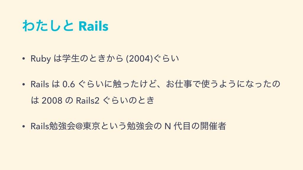 Θͨ͠ͱ Rails • Ruby ֶੜͷͱ͖͔Β (2004)͙Β͍ • Rails  ...