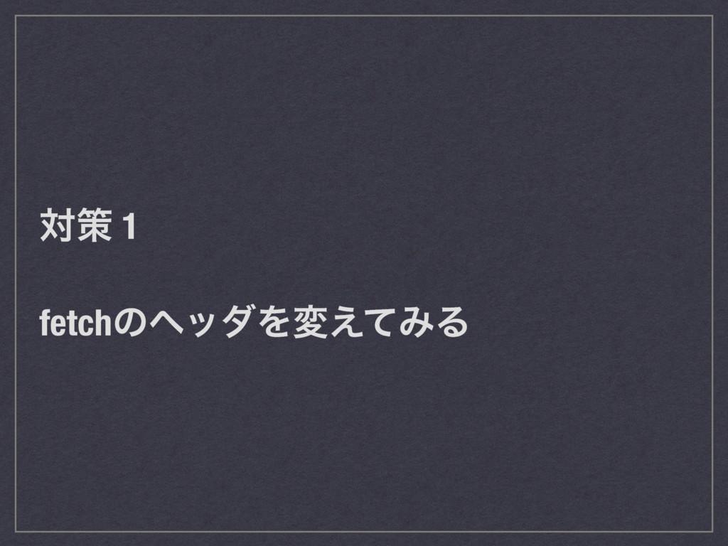 ରࡦ 1 fetchͷϔομΛม͑ͯΈΔ