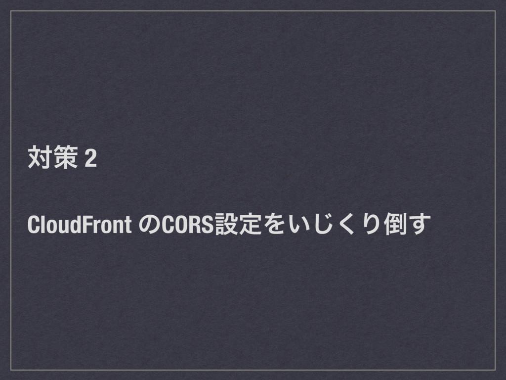 ରࡦ 2 CloudFront ͷCORSઃఆΛ͍͘͡Γ͢