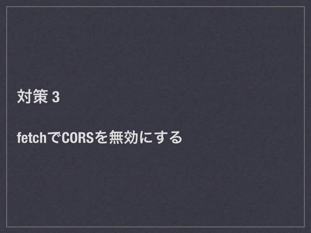 ରࡦ 3 fetchͰCORSΛແޮʹ͢Δ