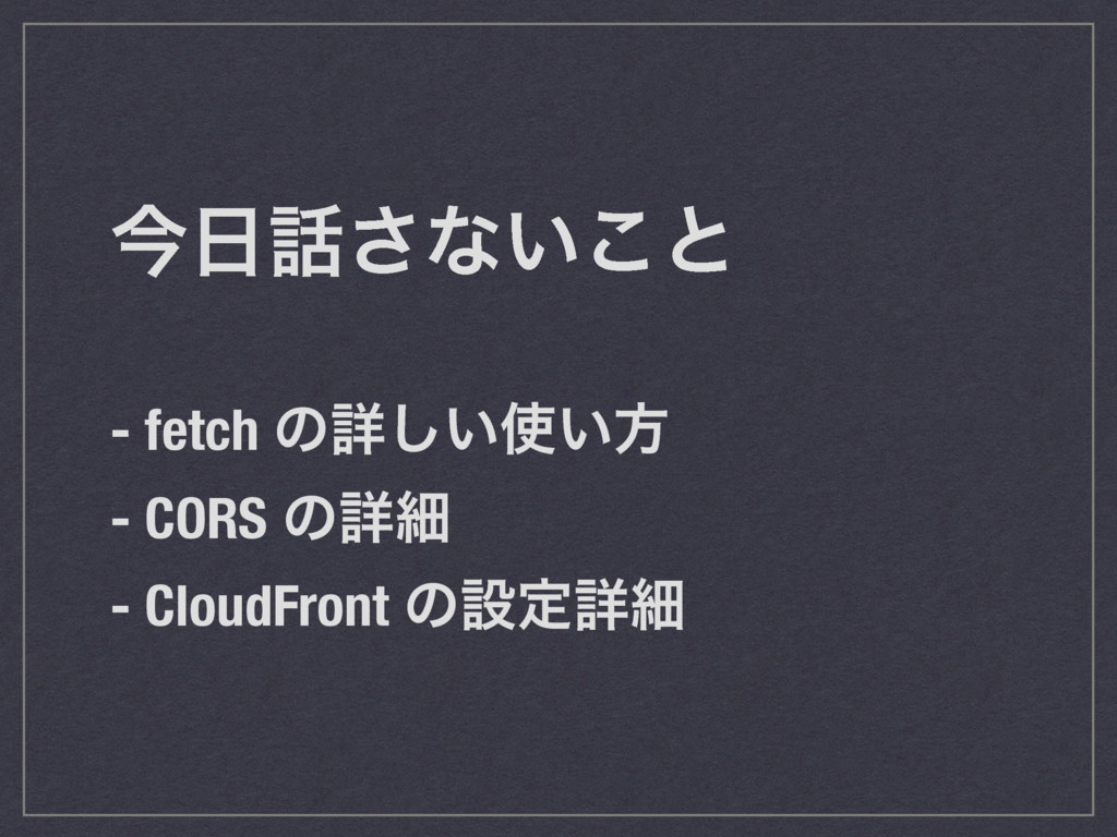 ࠓ͞ͳ͍͜ͱ - fetch ͷৄ͍͍͠ํ - CORS ͷৄࡉ - CloudFron...