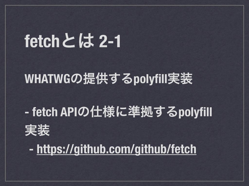 fetchͱ 2-1 WHATWGͷఏڙ͢Δpolyfill࣮ - fetch APIͷ༷...