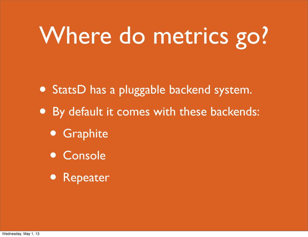 Where do metrics go? • StatsD has a pluggable b...