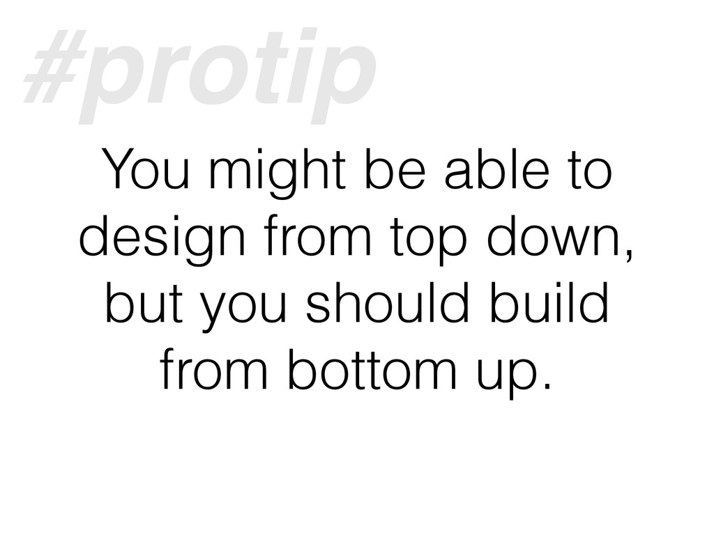 You might be able to design from top down, but ...