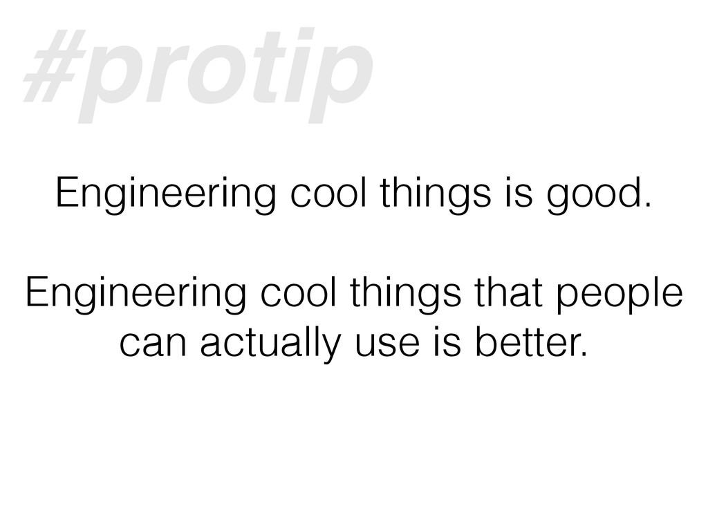 Engineering cool things is good. Engineering co...