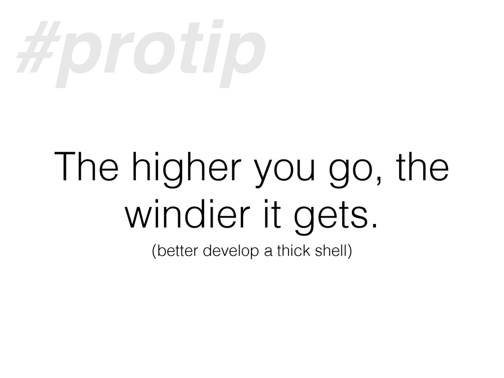 The higher you go, the windier it gets. (better...