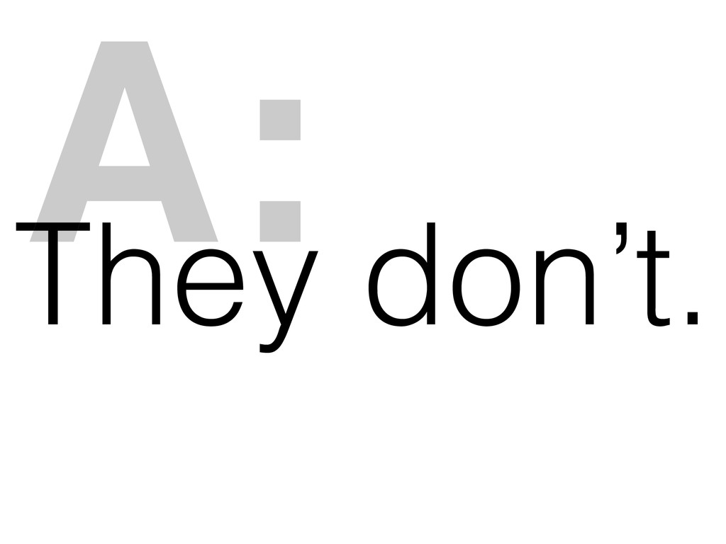 They don't. A: