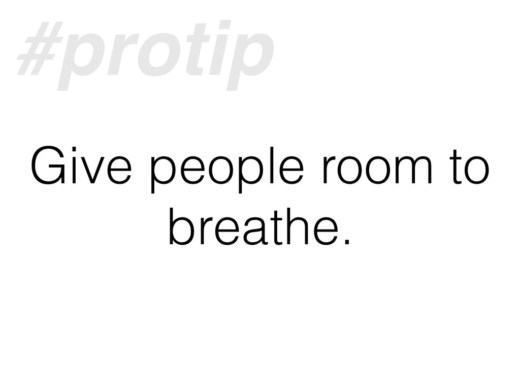 Give people room to breathe. #protip